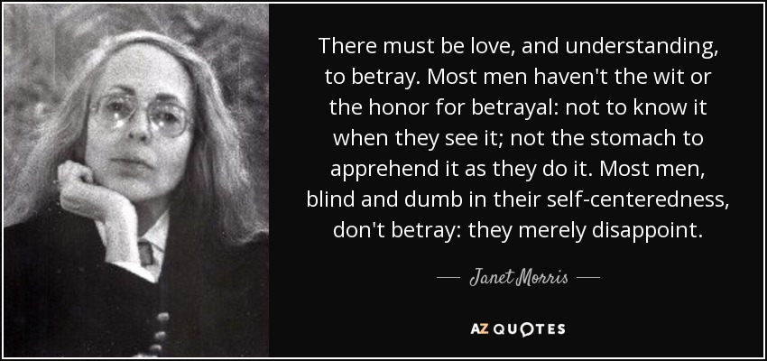 There must be love, and understanding, to betray. Most men haven't the wit or the honor for betrayal: not to know it when they see it; not the stomach to apprehend it as they do it. Most men, blind and dumb in their self-centeredness, don't betray: they merely disappoint. - Janet Morris