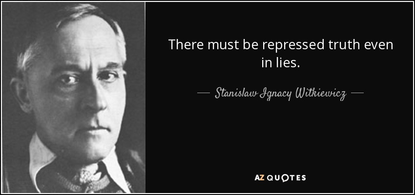 There must be repressed truth even in lies. - Stanislaw Ignacy Witkiewicz