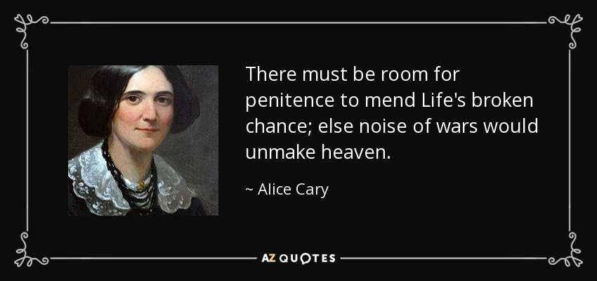 There must be room for penitence to mend Life's broken chance; else noise of wars would unmake heaven. - Alice Cary