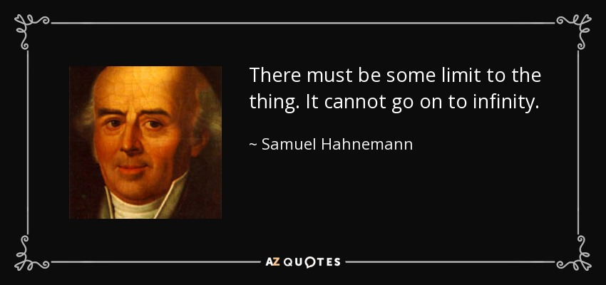 There must be some limit to the thing. It cannot go on to infinity. - Samuel Hahnemann
