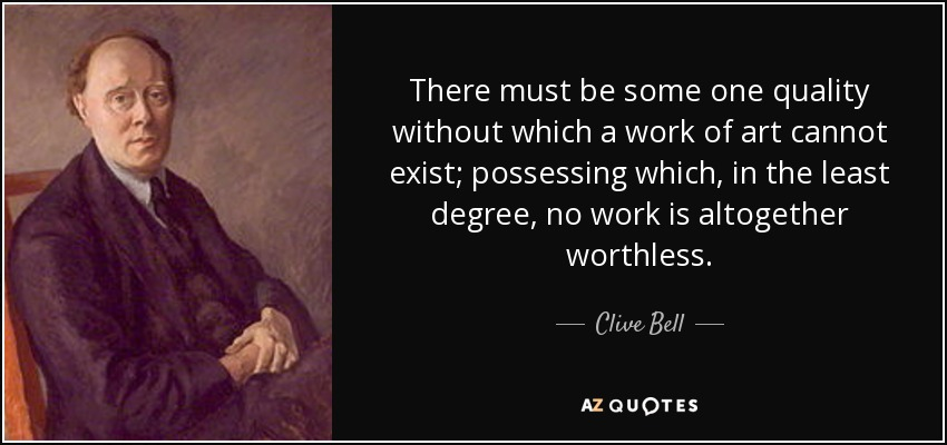 There must be some one quality without which a work of art cannot exist; possessing which, in the least degree, no work is altogether worthless. - Clive Bell