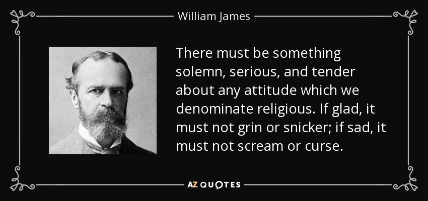 There must be something solemn, serious, and tender about any attitude which we denominate religious. If glad, it must not grin or snicker; if sad, it must not scream or curse. - William James