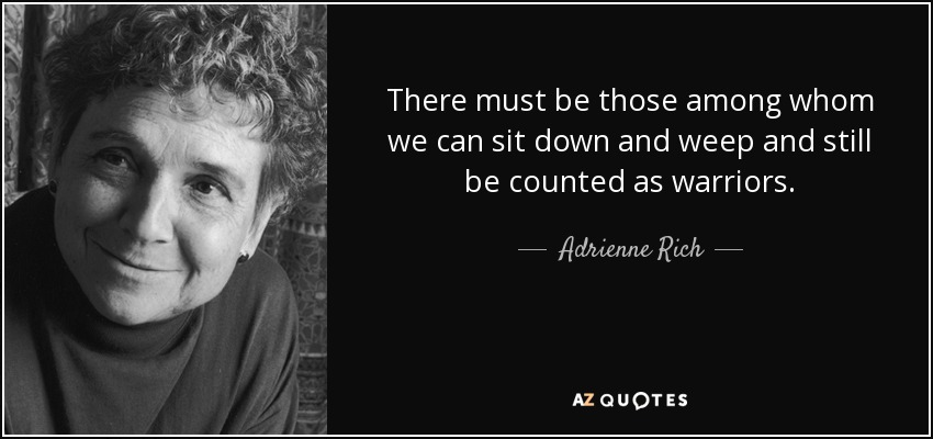 There must be those among whom we can sit down and weep and still be counted as warriors. - Adrienne Rich