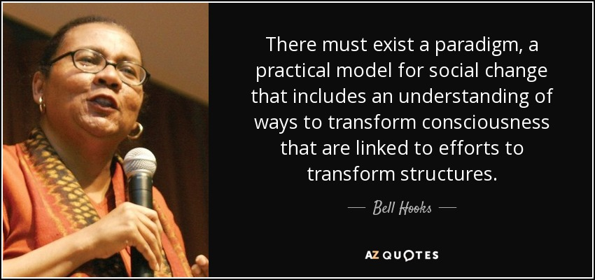 There must exist a paradigm, a practical model for social change that includes an understanding of ways to transform consciousness that are linked to efforts to transform structures. - Bell Hooks