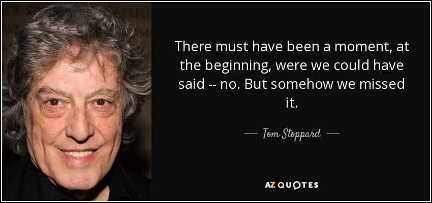 There must have been a moment, at the beginning, were we could have said -- no. But somehow we missed it. - Tom Stoppard