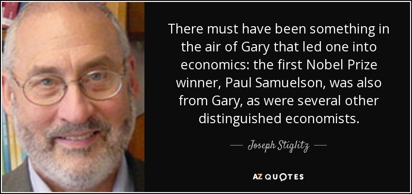 There must have been something in the air of Gary that led one into economics: the first Nobel Prize winner, Paul Samuelson, was also from Gary, as were several other distinguished economists. - Joseph Stiglitz