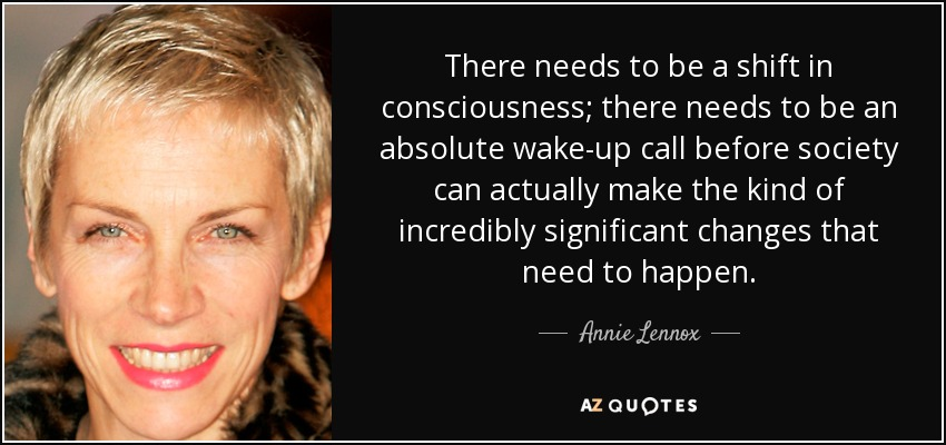 There needs to be a shift in consciousness; there needs to be an absolute wake-up call before society can actually make the kind of incredibly significant changes that need to happen. - Annie Lennox