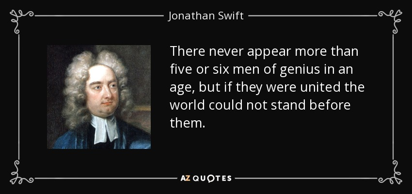 There never appear more than five or six men of genius in an age, but if they were united the world could not stand before them. - Jonathan Swift