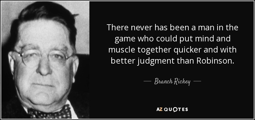 There never has been a man in the game who could put mind and muscle together quicker and with better judgment than Robinson. - Branch Rickey