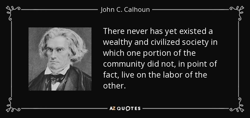 There never has yet existed a wealthy and civilized society in which one portion of the community did not, in point of fact, live on the labor of the other. - John C. Calhoun