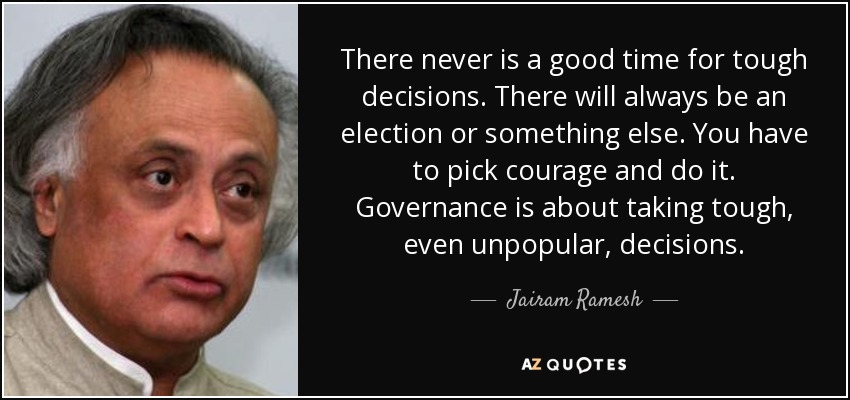 There never is a good time for tough decisions. There will always be an election or something else. You have to pick courage and do it. Governance is about taking tough, even unpopular, decisions. - Jairam Ramesh
