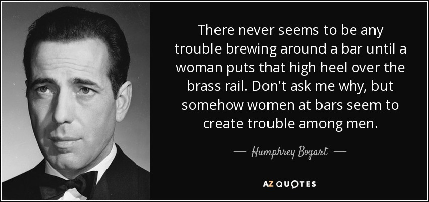 There never seems to be any trouble brewing around a bar until a woman puts that high heel over the brass rail. Don't ask me why, but somehow women at bars seem to create trouble among men. - Humphrey Bogart