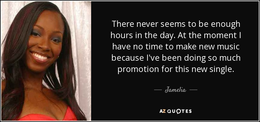 There never seems to be enough hours in the day. At the moment I have no time to make new music because I've been doing so much promotion for this new single. - Jamelia