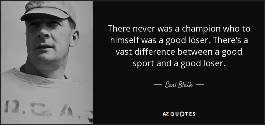There never was a champion who to himself was a good loser. There's a vast difference between a good sport and a good loser. - Earl Blaik