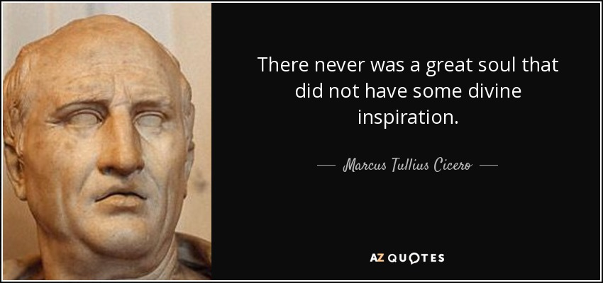 There never was a great soul that did not have some divine inspiration. - Marcus Tullius Cicero