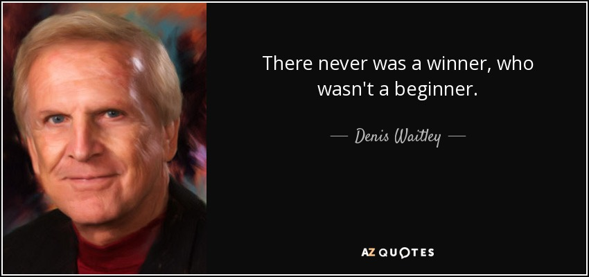 There never was a winner, who wasn't a beginner. - Denis Waitley