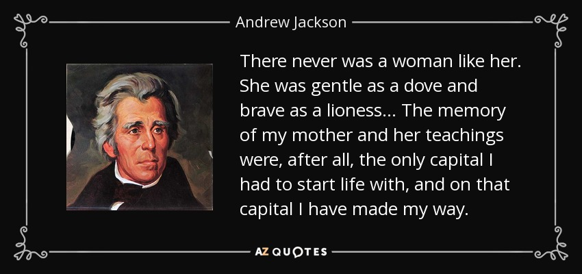 There never was a woman like her. She was gentle as a dove and brave as a lioness... The memory of my mother and her teachings were, after all, the only capital I had to start life with, and on that capital I have made my way. - Andrew Jackson