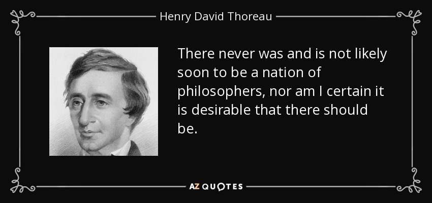There never was and is not likely soon to be a nation of philosophers, nor am I certain it is desirable that there should be. - Henry David Thoreau