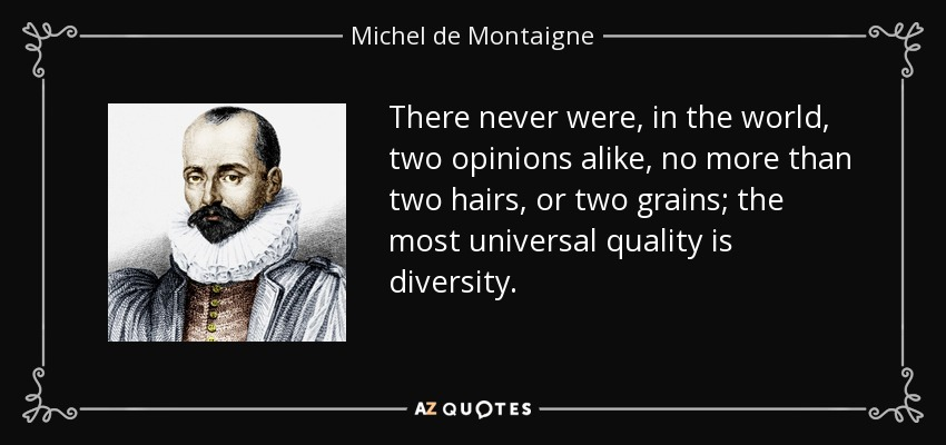 There never were, in the world, two opinions alike, no more than two hairs, or two grains; the most universal quality is diversity. - Michel de Montaigne