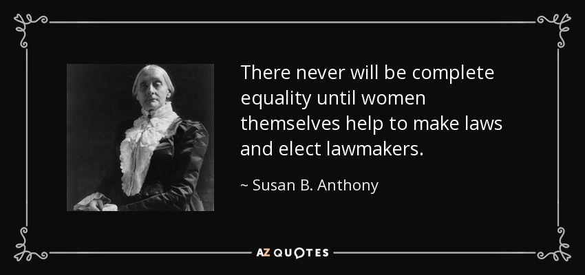 There never will be complete equality until women themselves help to make laws and elect lawmakers. - Susan B. Anthony