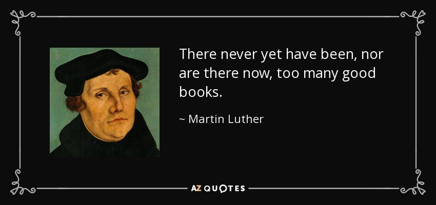 There never yet have been, nor are there now, too many good books. - Martin Luther