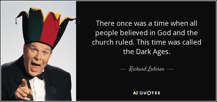 There once was a time when all people believed in God and the church ruled. This time was called the Dark Ages. - Richard Lederer