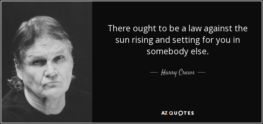 There ought to be a law against the sun rising and setting for you in somebody else. - Harry Crews