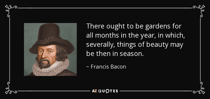 There ought to be gardens for all months in the year, in which, severally, things of beauty may be then in season. - Francis Bacon