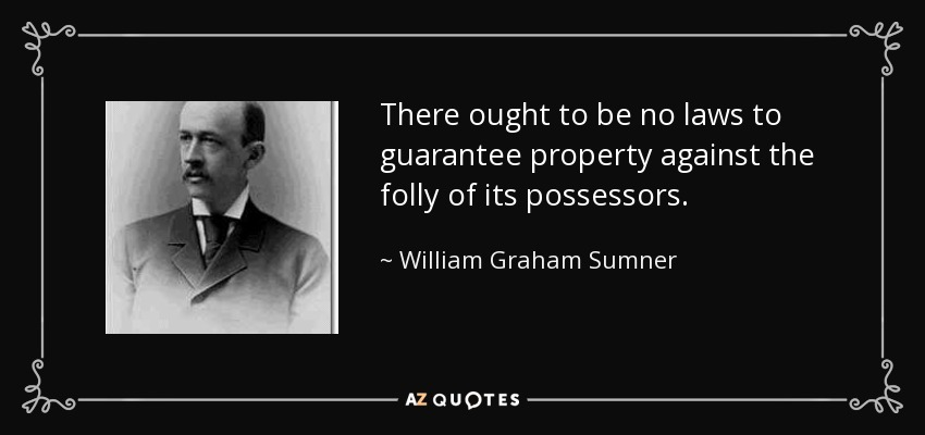 There ought to be no laws to guarantee property against the folly of its possessors. - William Graham Sumner