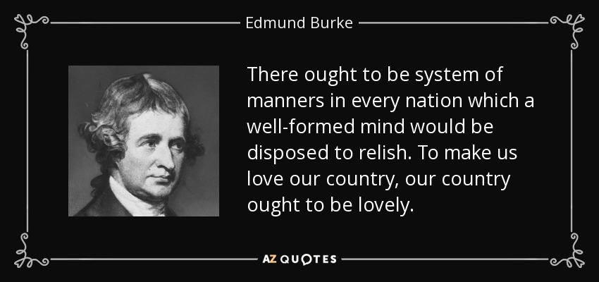 There ought to be system of manners in every nation which a well-formed mind would be disposed to relish. To make us love our country, our country ought to be lovely. - Edmund Burke