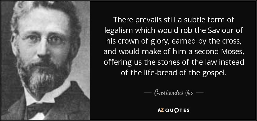 There prevails still a subtle form of legalism which would rob the Saviour of his crown of glory, earned by the cross, and would make of him a second Moses, offering us the stones of the law instead of the life-bread of the gospel. - Geerhardus Vos