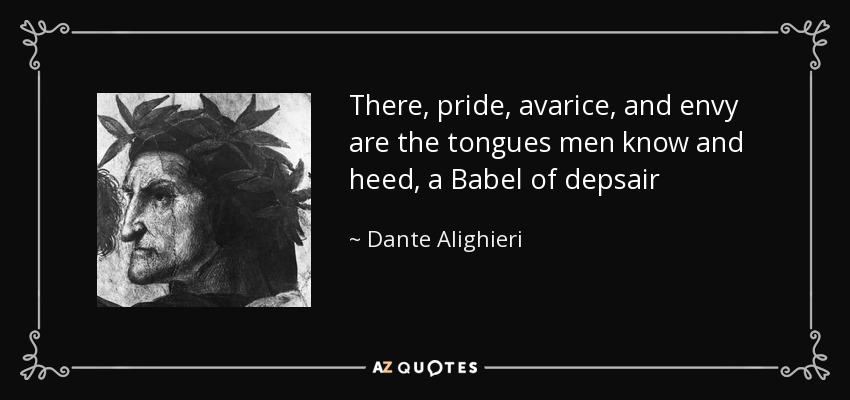 There, pride, avarice, and envy are the tongues men know and heed, a Babel of depsair - Dante Alighieri