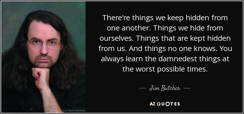 There're things we keep hidden from one another. Things we hide from ourselves. Things that are kept hidden from us. And things no one knows. You always learn the damnedest things at the worst possible times. - Jim Butcher