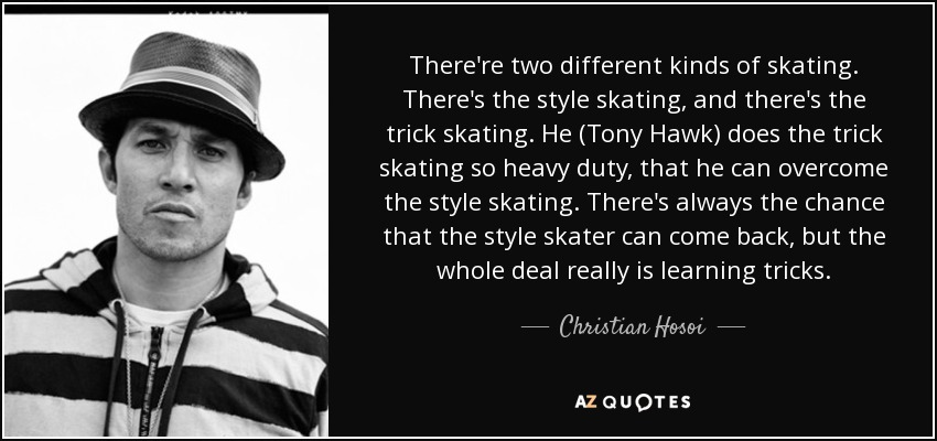 There're two different kinds of skating. There's the style skating, and there's the trick skating. He (Tony Hawk) does the trick skating so heavy duty, that he can overcome the style skating. There's always the chance that the style skater can come back, but the whole deal really is learning tricks. - Christian Hosoi