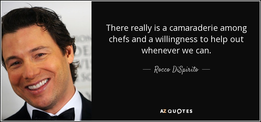 There really is a camaraderie among chefs and a willingness to help out whenever we can. - Rocco DiSpirito