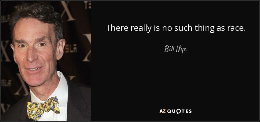 There really is no such thing as race. - Bill Nye