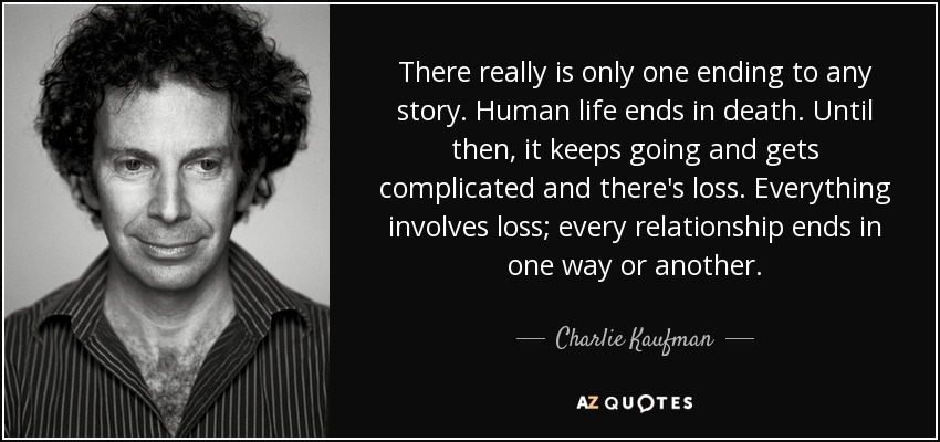 There really is only one ending to any story. Human life ends in death. Until then, it keeps going and gets complicated and there's loss. Everything involves loss; every relationship ends in one way or another. - Charlie Kaufman