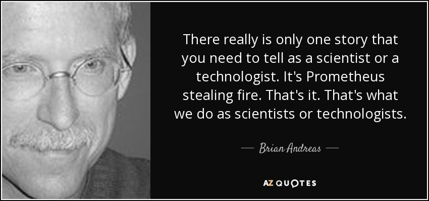 There really is only one story that you need to tell as a scientist or a technologist. It's Prometheus stealing fire. That's it. That's what we do as scientists or technologists. - Brian Andreas