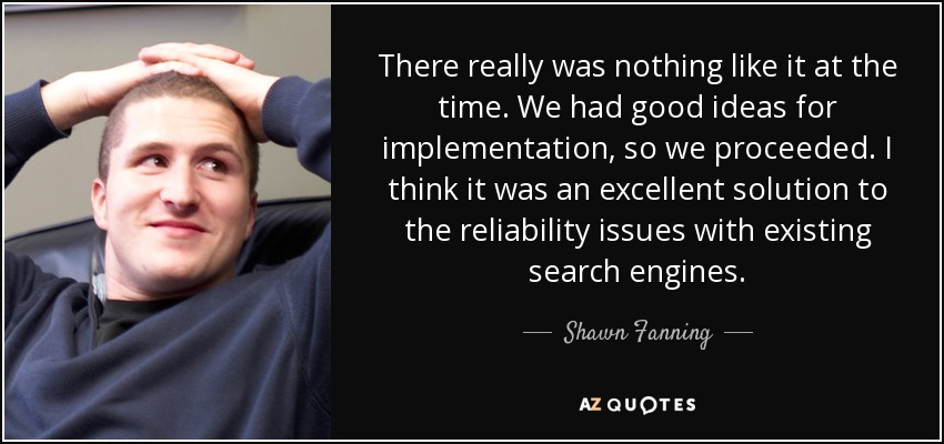 There really was nothing like it at the time. We had good ideas for implementation, so we proceeded. I think it was an excellent solution to the reliability issues with existing search engines. - Shawn Fanning