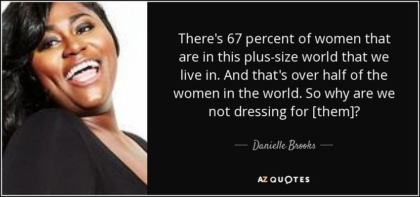 There's 67 percent of women that are in this plus-size world that we live in. And that's over half of the women in the world. So why are we not dressing for [them]? - Danielle Brooks