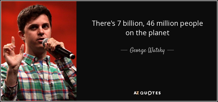 There's 7 billion, 46 million people on the planet - George Watsky