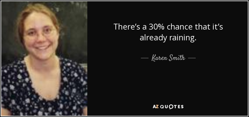 There's a 30% chance that it's already raining. - Karen Smith