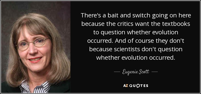 There's a bait and switch going on here because the critics want the textbooks to question whether evolution occurred. And of course they don't because scientists don't question whether evolution occurred. - Eugenie Scott