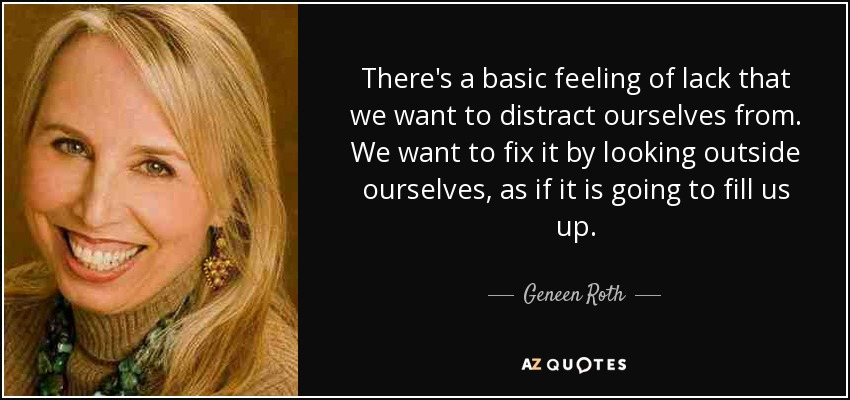 There's a basic feeling of lack that we want to distract ourselves from. We want to fix it by looking outside ourselves, as if it is going to fill us up. - Geneen Roth