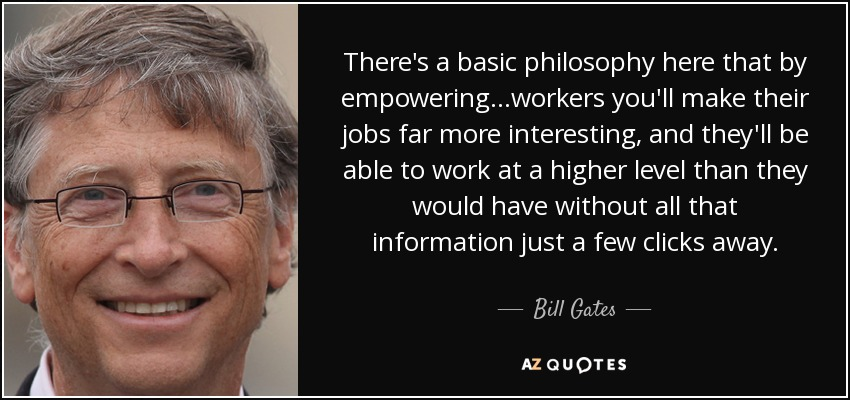 There's a basic philosophy here that by empowering...workers you'll make their jobs far more interesting, and they'll be able to work at a higher level than they would have without all that information just a few clicks away. - Bill Gates