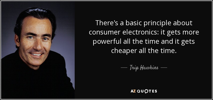 There's a basic principle about consumer electronics: it gets more powerful all the time and it gets cheaper all the time. - Trip Hawkins