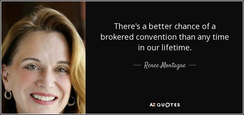 There's a better chance of a brokered convention than any time in our lifetime. - Renee Montagne