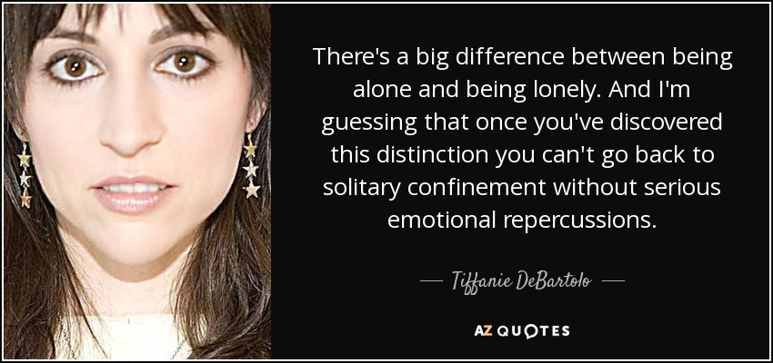 There's a big difference between being alone and being lonely. And I'm guessing that once you've discovered this distinction you can't go back to solitary confinement without serious emotional repercussions. - Tiffanie DeBartolo