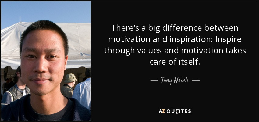 There's a big difference between motivation and inspiration: Inspire through values and motivation takes care of itself. - Tony Hsieh