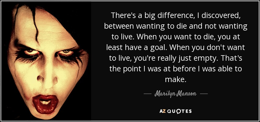 There's a big difference, I discovered, between wanting to die and not wanting to live, - Marilyn Manson
